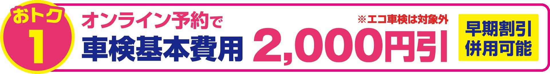 おトク1 オンライン予約で 車検基本費用 2,000円引 ※エコ車検は対象外 早期割引併用可能