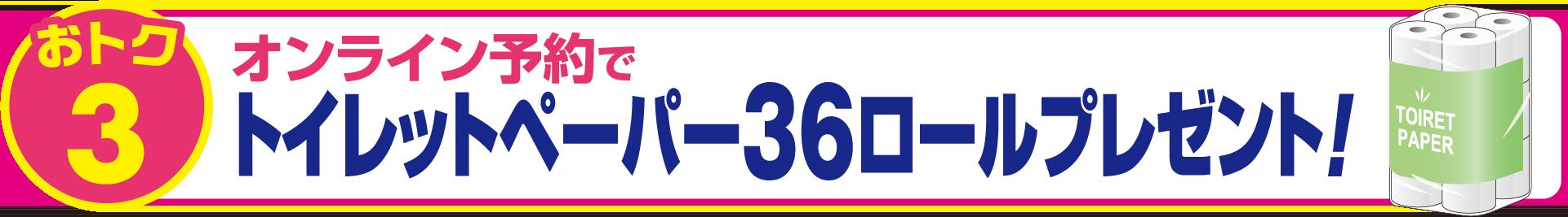 おトク3 オンライン予約で トイレットペーパー36ロールプレゼント!